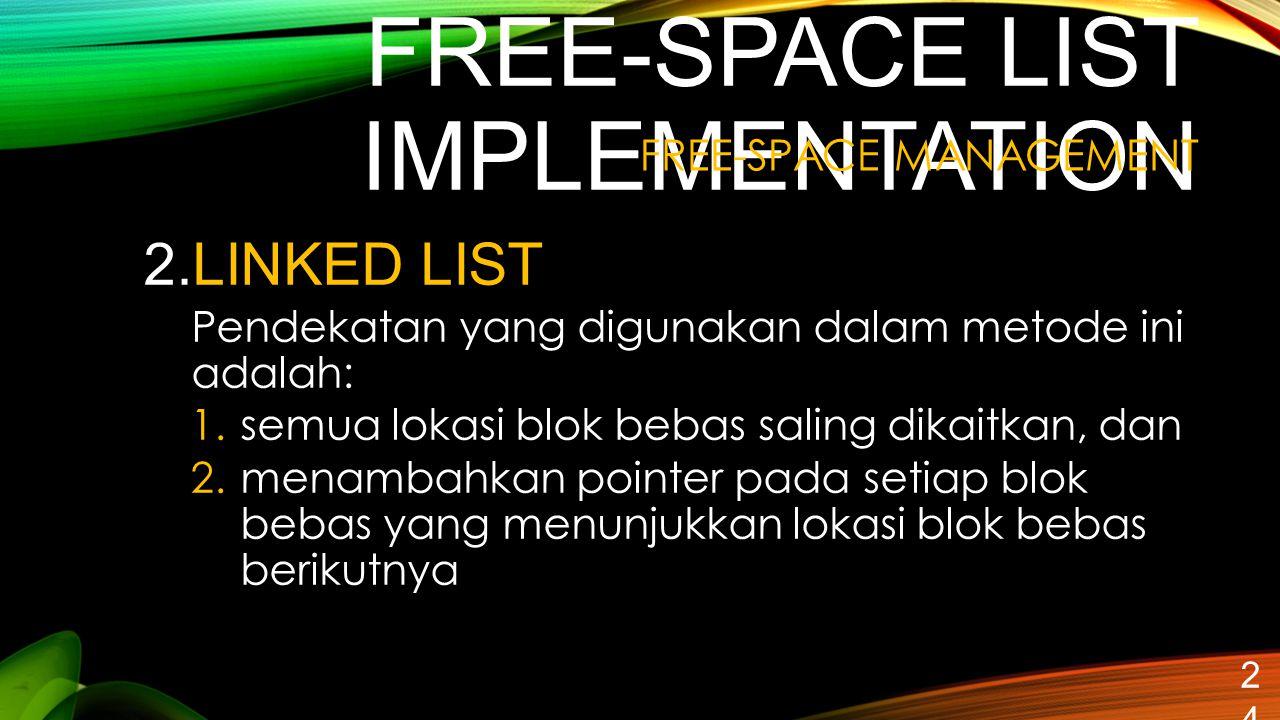 FREE-SPACE LIST IMPLEMENTATION 24 2.LINKED LIST Pendekatan yang digunakan dalam metode ini adalah: 1.semua lokasi blok bebas saling dikaitkan, dan 2.m