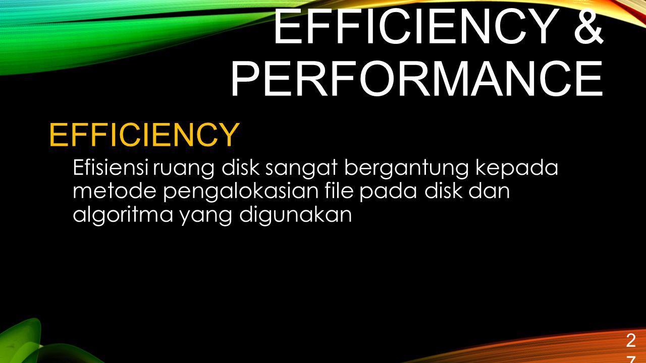 EFFICIENCY & PERFORMANCE 27 EFFICIENCY Efisiensi ruang disk sangat bergantung kepada metode pengalokasian file pada disk dan algoritma yang digunakan