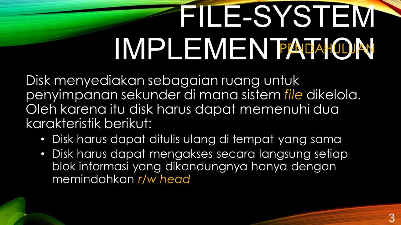 FILE-SYSTEM IMPLEMENTATION Disk menyediakan sebagaian ruang untuk penyimpanan sekunder di mana sistem file dikelola. Oleh karena itu disk harus dapat
