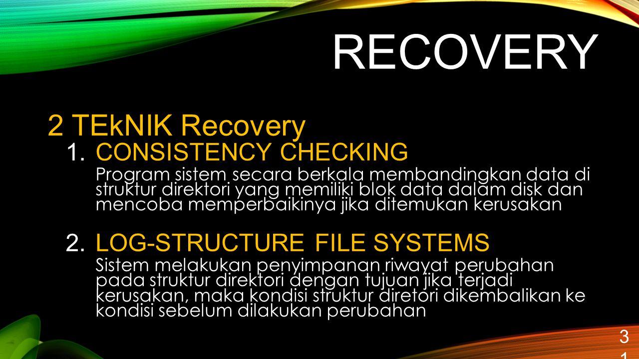 RECOVERY 31 2 TEkNIK Recovery 1.CONSISTENCY CHECKING Program sistem secara berkala membandingkan data di struktur direktori yang memiliki blok data da