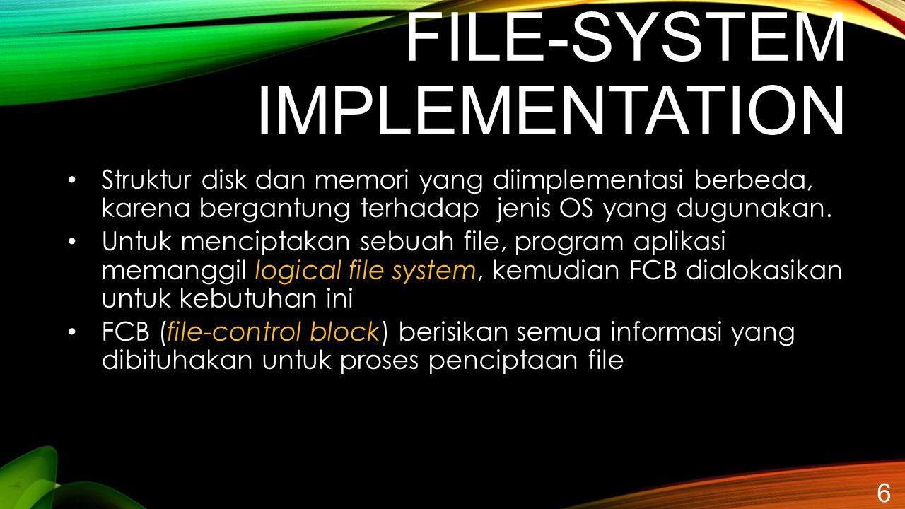 FILE-SYSTEM IMPLEMENTATION 6 Struktur disk dan memori yang diimplementasi berbeda, karena bergantung terhadap jenis OS yang dugunakan. Untuk menciptak