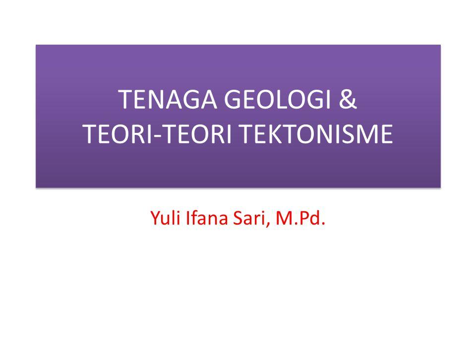 TENAGA GEOLOGI & TEORI-TEORI TEKTONISME Yuli Ifana Sari, M.Pd.