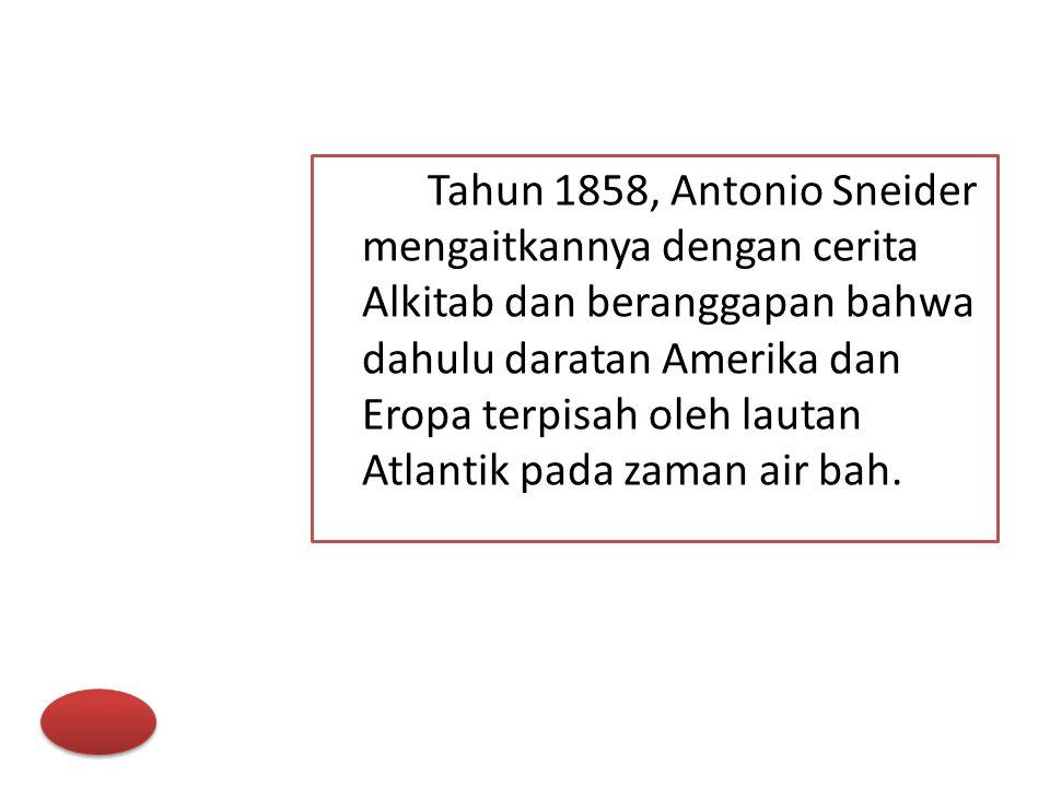 Tahun 1858, Antonio Sneider mengaitkannya dengan cerita Alkitab dan beranggapan bahwa dahulu daratan Amerika dan Eropa terpisah oleh lautan Atlantik p