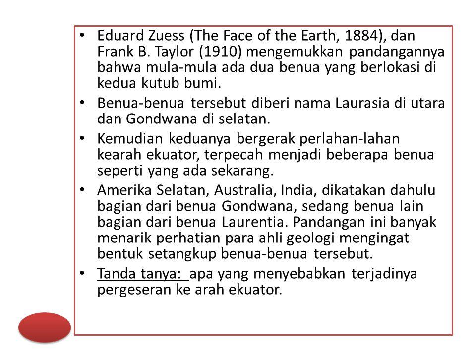 Eduard Zuess (The Face of the Earth, 1884), dan Frank B. Taylor (1910) mengemukkan pandangannya bahwa mula-mula ada dua benua yang berlokasi di kedua