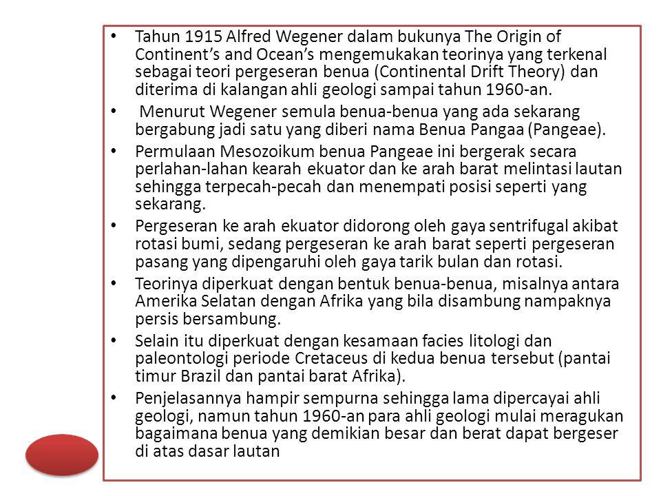 Tahun 1915 Alfred Wegener dalam bukunya The Origin of Continent's and Ocean's mengemukakan teorinya yang terkenal sebagai teori pergeseran benua (Cont
