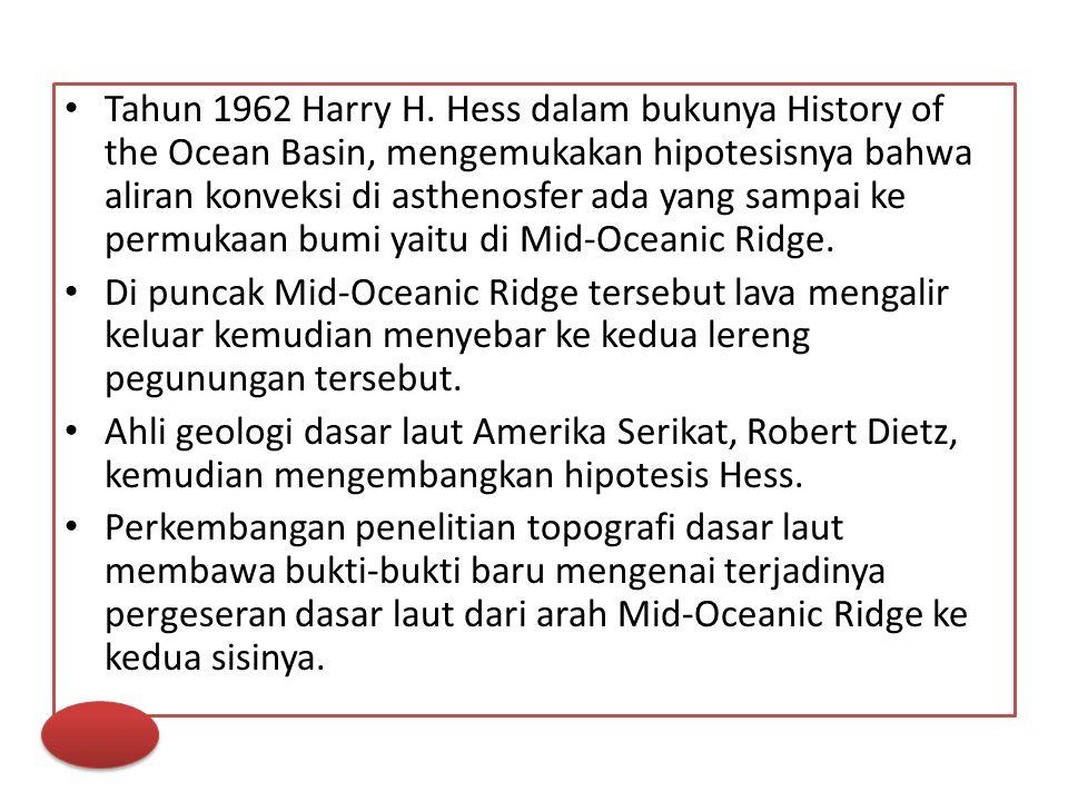Tahun 1962 Harry H. Hess dalam bukunya History of the Ocean Basin, mengemukakan hipotesisnya bahwa aliran konveksi di asthenosfer ada yang sampai ke p