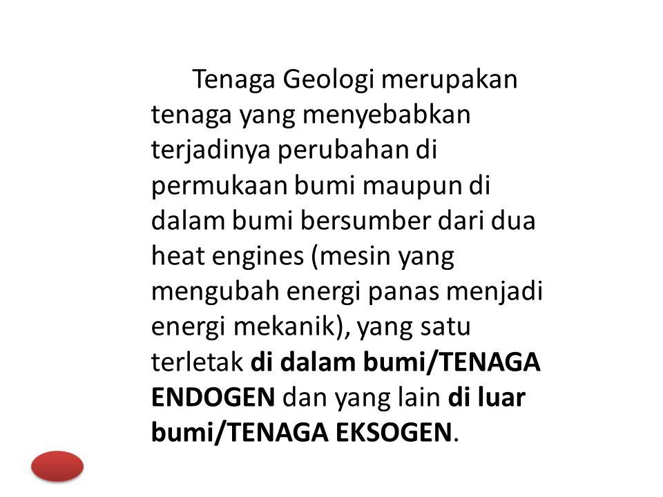 Tenaga Geologi merupakan tenaga yang menyebabkan terjadinya perubahan di permukaan bumi maupun di dalam bumi bersumber dari dua heat engines (mesin ya