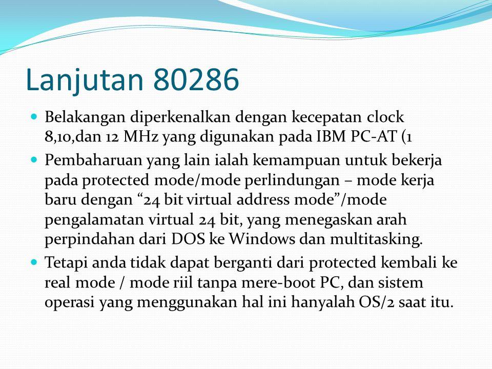 Lanjutan 80286 Belakangan diperkenalkan dengan kecepatan clock 8,10,dan 12 MHz yang digunakan pada IBM PC-AT (1 Pembaharuan yang lain ialah kemampuan