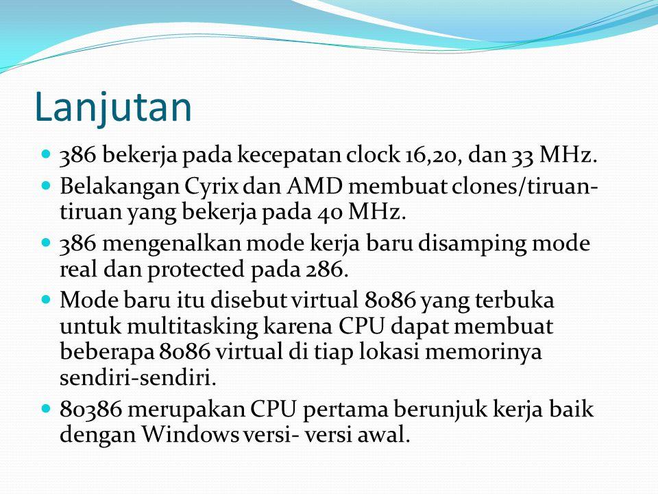 Lanjutan 386 bekerja pada kecepatan clock 16,20, dan 33 MHz. Belakangan Cyrix dan AMD membuat clones/tiruan- tiruan yang bekerja pada 40 MHz. 386 meng