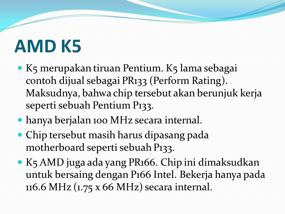 AMD K5 K5 merupakan tiruan Pentium. K5 lama sebagai contoh dijual sebagai PR133 (Perform Rating). Maksudnya, bahwa chip tersebut akan berunjuk kerja s