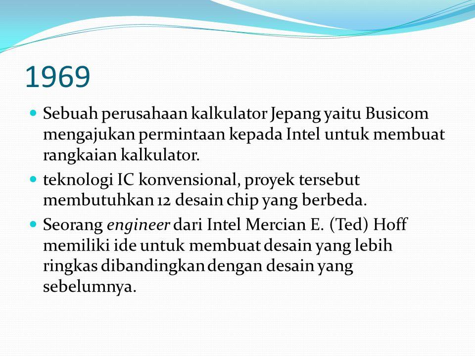 1969 Sebuah perusahaan kalkulator Jepang yaitu Busicom mengajukan permintaan kepada Intel untuk membuat rangkaian kalkulator. teknologi IC konvensiona