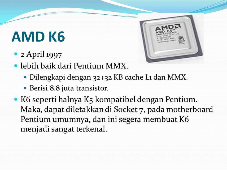AMD K6 2 April 1997 lebih baik dari Pentium MMX. Dilengkapi dengan 32+32 KB cache L1 dan MMX. Berisi 8.8 juta transistor. K6 seperti halnya K5 kompati