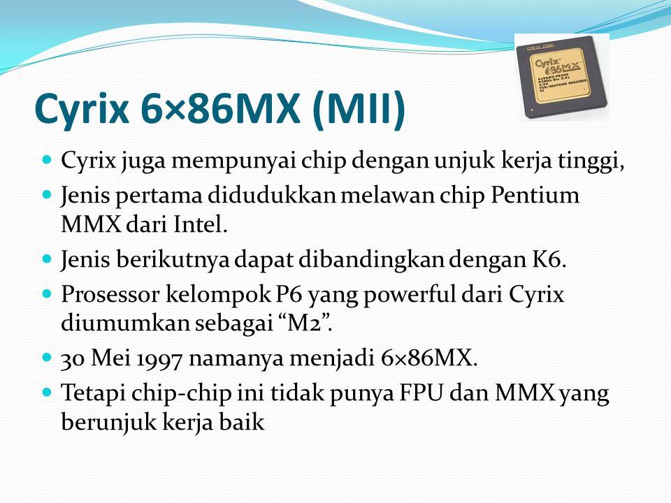 Cyrix 6×86MX (MII) Cyrix juga mempunyai chip dengan unjuk kerja tinggi, Jenis pertama didudukkan melawan chip Pentium MMX dari Intel. Jenis berikutnya