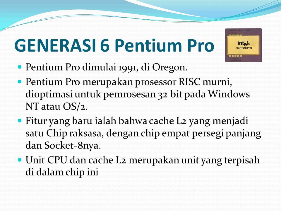 GENERASI 6 Pentium Pro Pentium Pro dimulai 1991, di Oregon. Pentium Pro merupakan prosessor RISC murni, dioptimasi untuk pemrosesan 32 bit pada Window