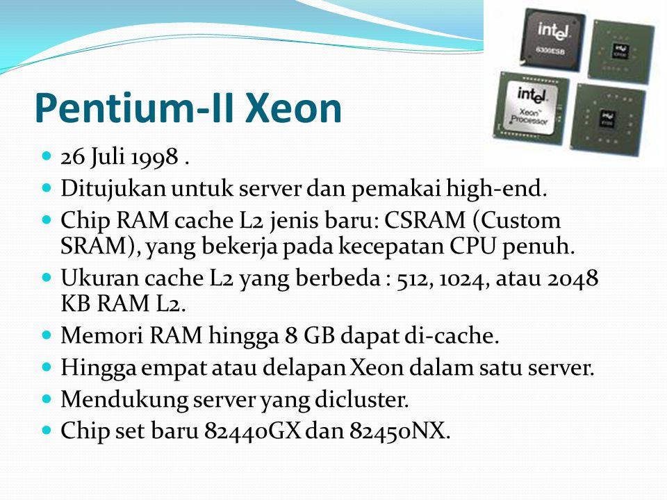 Pentium-II Xeon 26 Juli 1998. Ditujukan untuk server dan pemakai high-end. Chip RAM cache L2 jenis baru: CSRAM (Custom SRAM), yang bekerja pada kecepa
