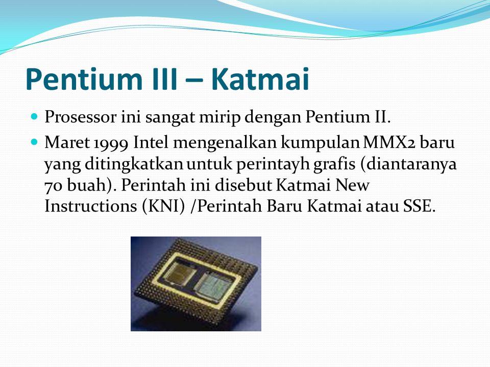 Pentium III – Katmai Prosessor ini sangat mirip dengan Pentium II. Maret 1999 Intel mengenalkan kumpulan MMX2 baru yang ditingkatkan untuk perintayh g