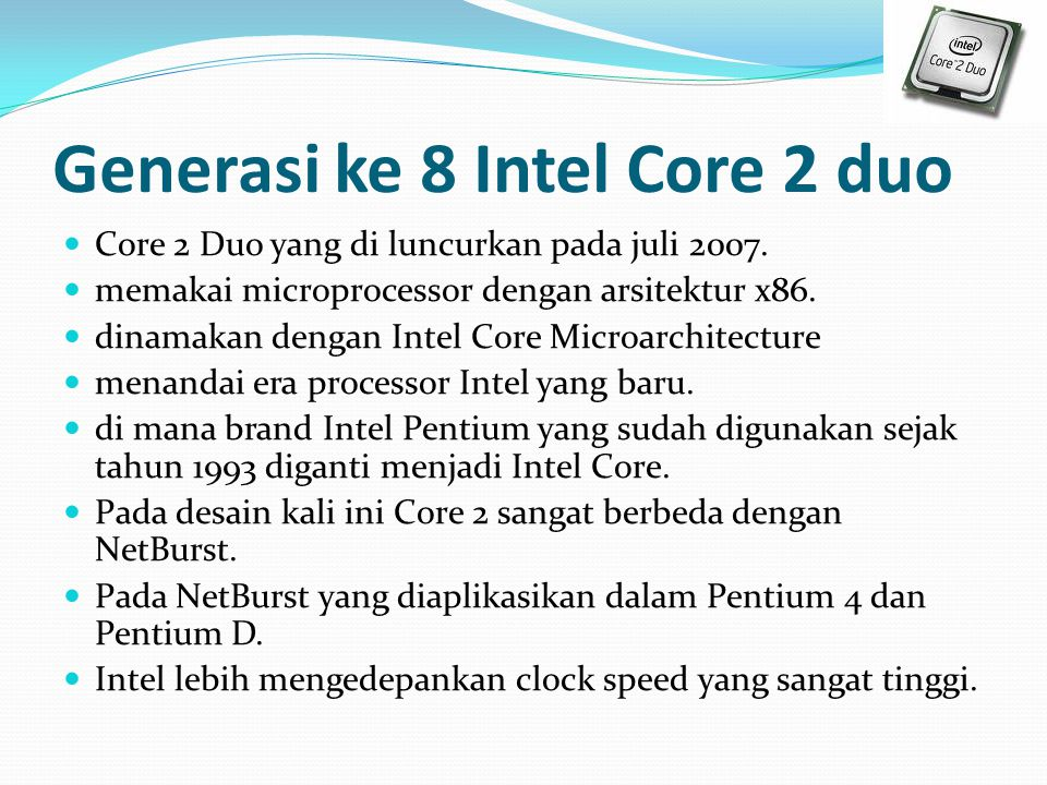 Generasi ke 8 Intel Core 2 duo Core 2 Duo yang di luncurkan pada juli 2007. memakai microprocessor dengan arsitektur x86. dinamakan dengan Intel Core