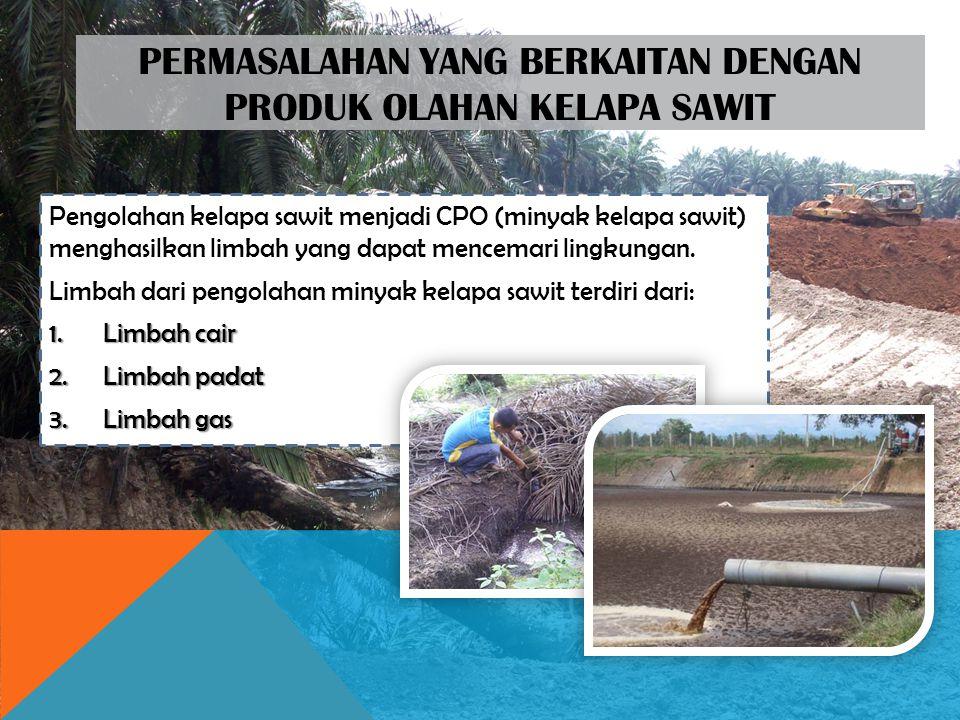 PERMASALAHAN YANG BERKAITAN DENGAN PRODUK OLAHAN KELAPA SAWIT Pengolahan kelapa sawit menjadi CPO (minyak kelapa sawit) menghasilkan limbah yang dapat mencemari lingkungan.