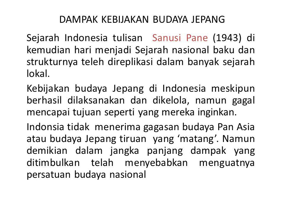 DAMPAK KEBIJAKAN BUDAYA JEPANG Sejarah Indonesia tulisan Sanusi Pane (1943) di kemudian hari menjadi Sejarah nasional baku dan strukturnya teleh direp