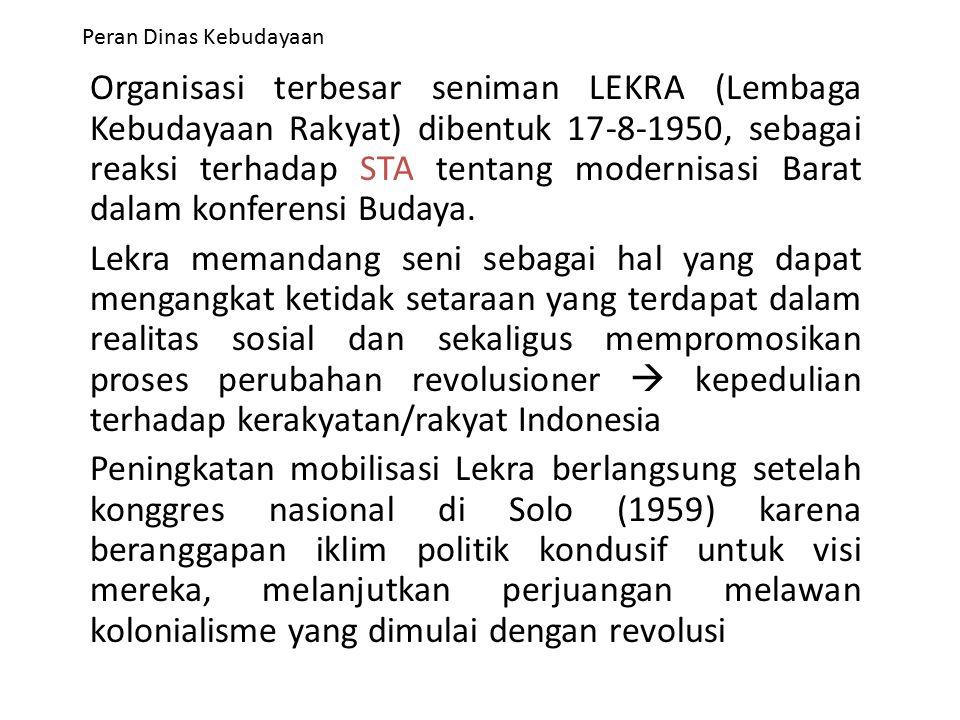 Peran Dinas Kebudayaan Organisasi terbesar seniman LEKRA (Lembaga Kebudayaan Rakyat) dibentuk 17-8-1950, sebagai reaksi terhadap STA tentang modernisa