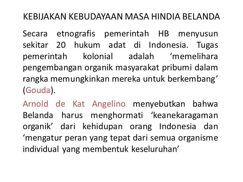 KEBIJAKAN KEBUDAYAAN MASA HINDIA BELANDA Secara etnografis pemerintah HB menyusun sekitar 20 hukum adat di Indonesia. Tugas pemerintah kolonial adalah
