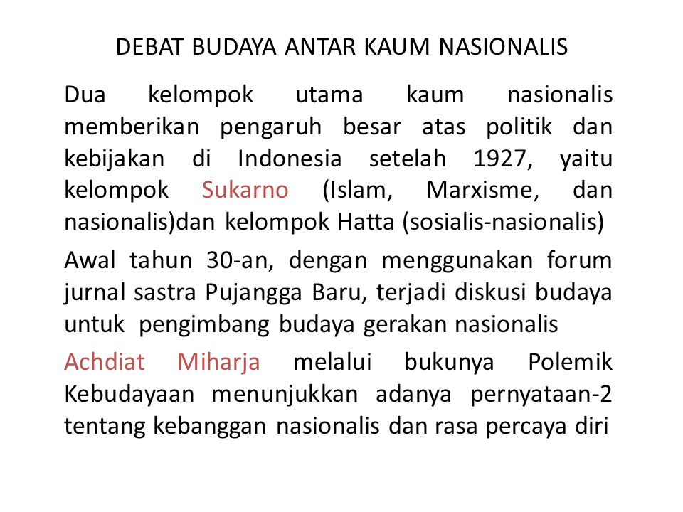 DEBAT BUDAYA ANTAR KAUM NASIONALIS Sutan Takdir Alisyahbana melalui tulisannya Menuju Masyarakat dan Kebudayaan Baru dalam Pujangga Baru (1935) menyatakan bahwa ke-Indonesiaan adalah produk abad 20 yang harus dibedakan dari budaya yang mendahuluinya yang disebutnya 'pra-Indonesia'.Indonesia harus melihat budaya 'dinamis' Barat sebagai model.