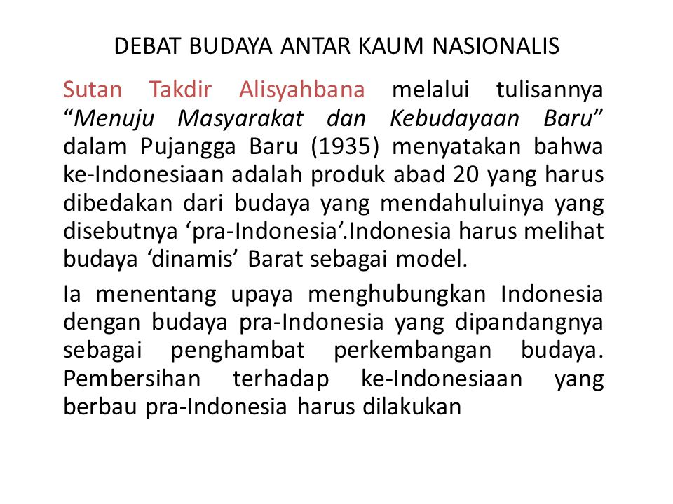 DEBAT BUDAYA ANTAR KAUM NASIONALIS Sanusi Pane melalui artikel 'Kesatuan Indonesia' dalam surat kabar Suara Umum (Sep, 1935) memberikan tanggapan terhadap tulisan STA, Ia menolak adanya pembagian pra-Indonesia dengan Indonesia.