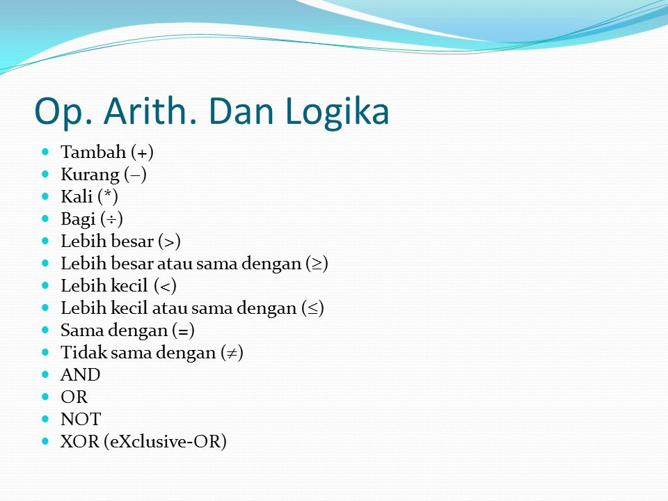 Op. Arith. Dan Logika Tambah (+) Kurang (  ) Kali (*) Bagi (  ) Lebih besar (>) Lebih besar atau sama dengan (  ) Lebih kecil (<) Lebih kecil atau