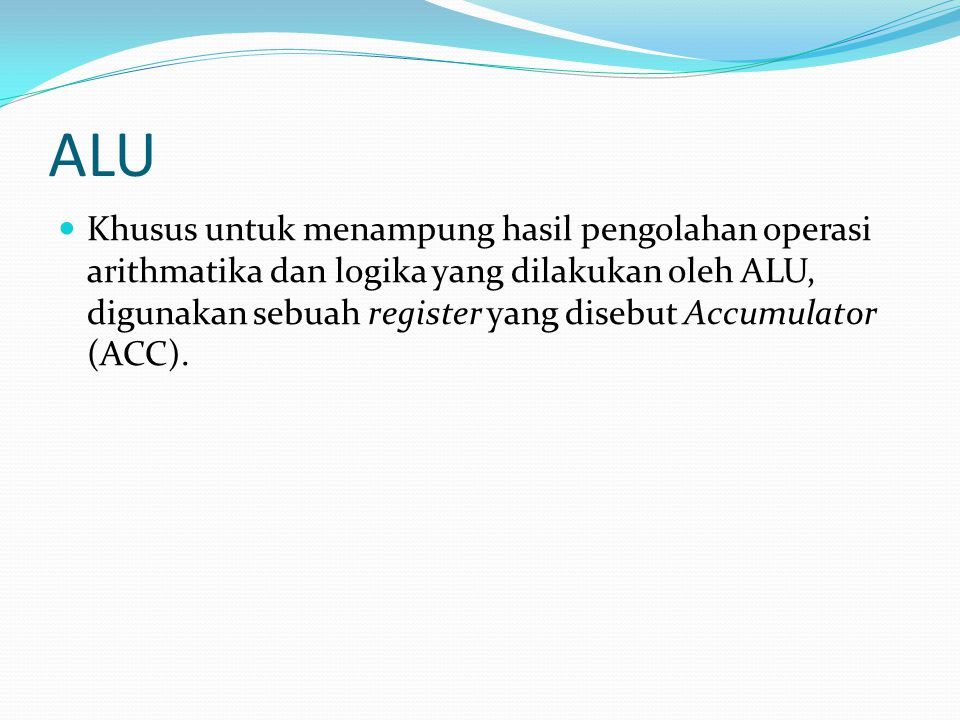 ALU Khusus untuk menampung hasil pengolahan operasi arithmatika dan logika yang dilakukan oleh ALU, digunakan sebuah register yang disebut Accumulator
