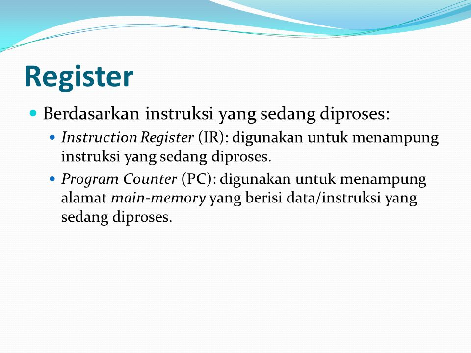 Register Berdasarkan instruksi yang sedang diproses: Instruction Register (IR): digunakan untuk menampung instruksi yang sedang diproses. Program Coun
