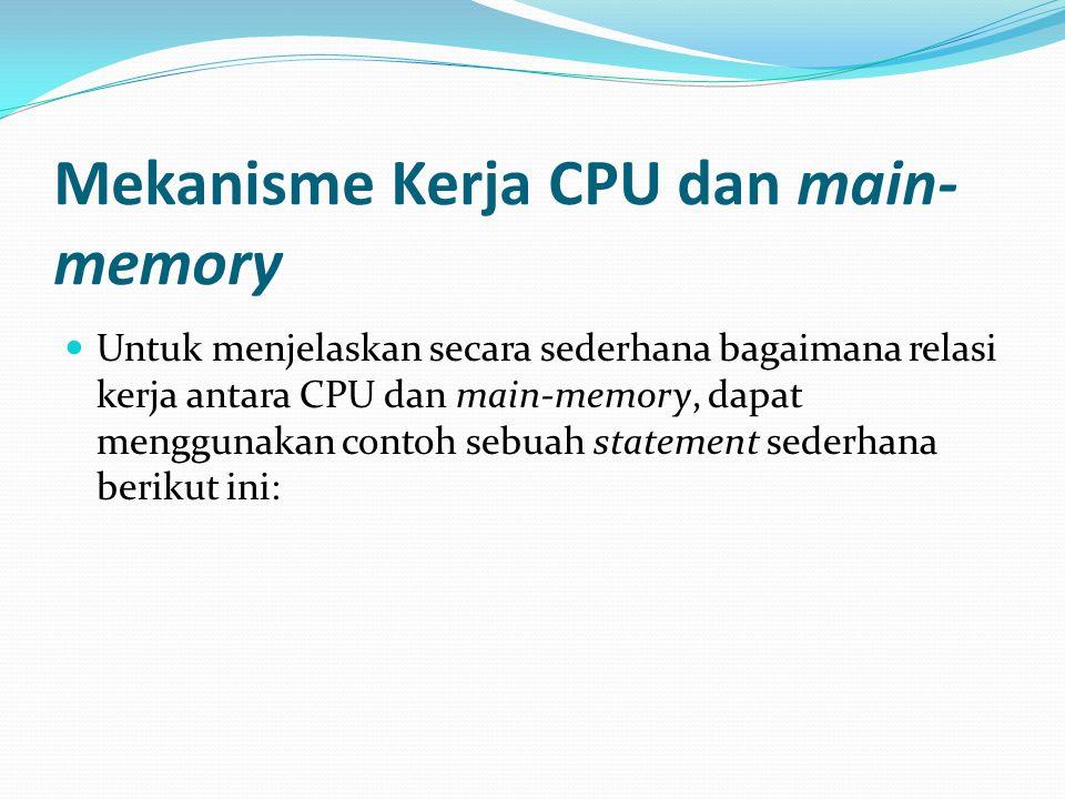 Mekanisme Kerja CPU dan main- memory Untuk menjelaskan secara sederhana bagaimana relasi kerja antara CPU dan main-memory, dapat menggunakan contoh se