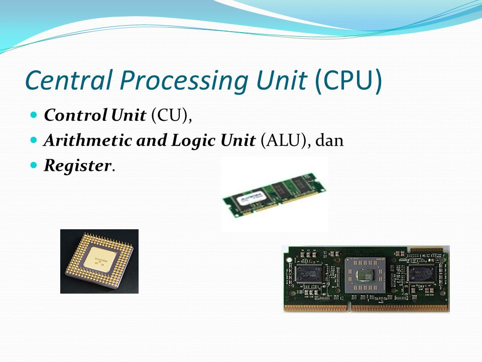 Central Processing Unit (CPU) Control Unit (CU), Arithmetic and Logic Unit (ALU), dan Register.