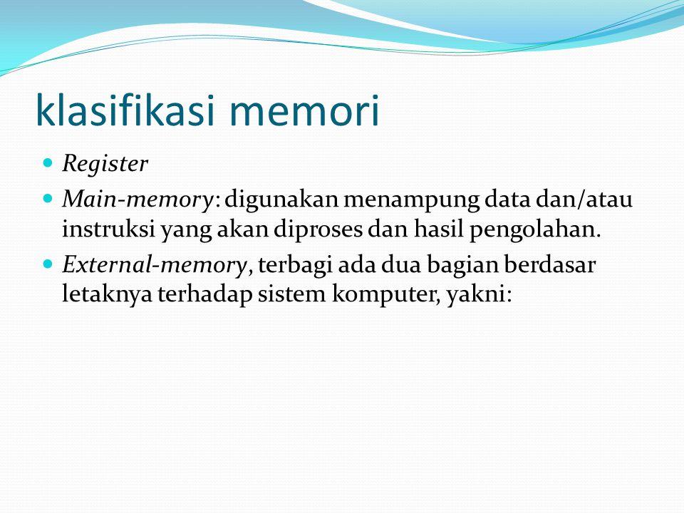klasifikasi memori Register Main-memory: digunakan menampung data dan/atau instruksi yang akan diproses dan hasil pengolahan. External-memory, terbagi