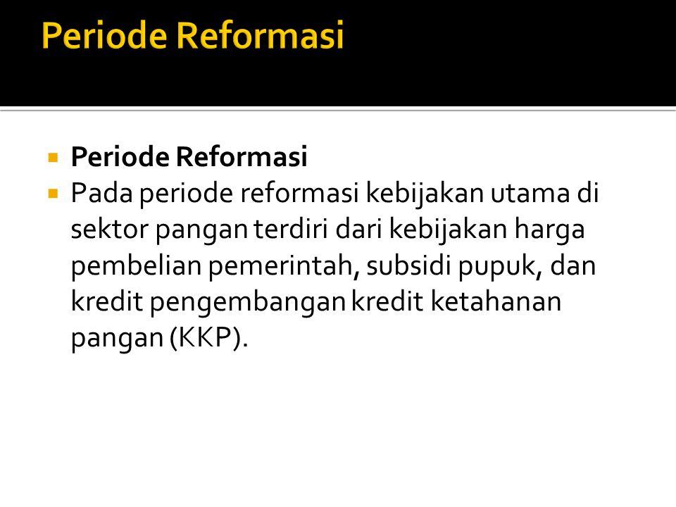  Periode Reformasi  Pada periode reformasi kebijakan utama di sektor pangan terdiri dari kebijakan harga pembelian pemerintah, subsidi pupuk, dan kredit pengembangan kredit ketahanan pangan (KKP).