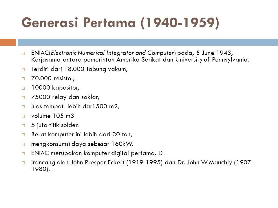 Generasi Pertama (1940-1959)  ENIAC(Electronic Numerical Integrator and Computer) pada, 5 June 1943, Kerjasama antara pemerintah Amerika Serikat dan