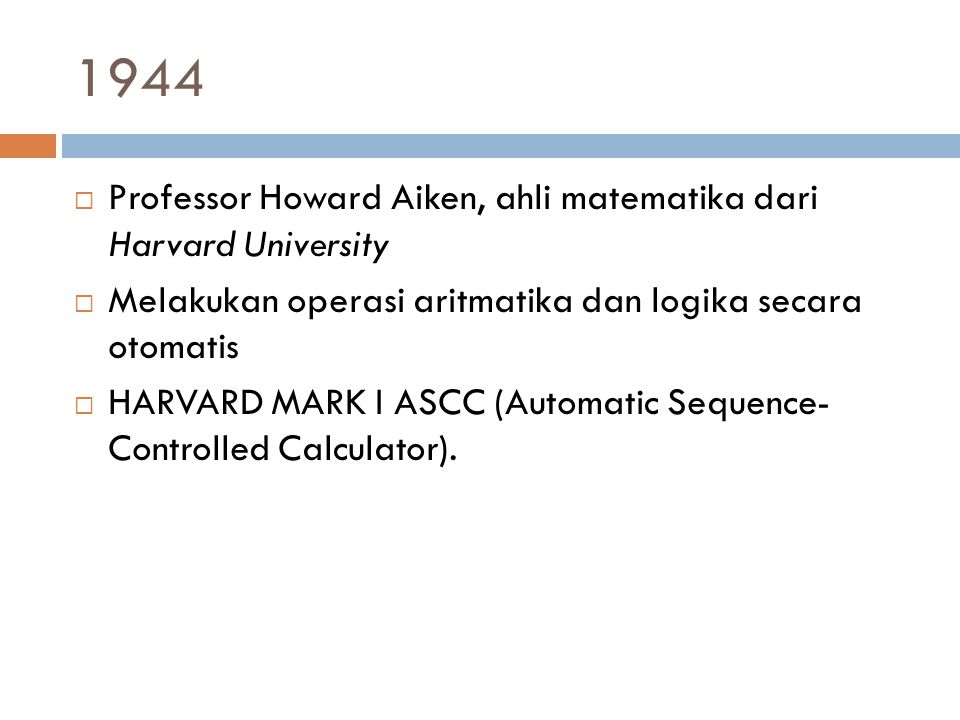 1944  Professor Howard Aiken, ahli matematika dari Harvard University  Melakukan operasi aritmatika dan logika secara otomatis  HARVARD MARK I ASCC (Automatic Sequence- Controlled Calculator).
