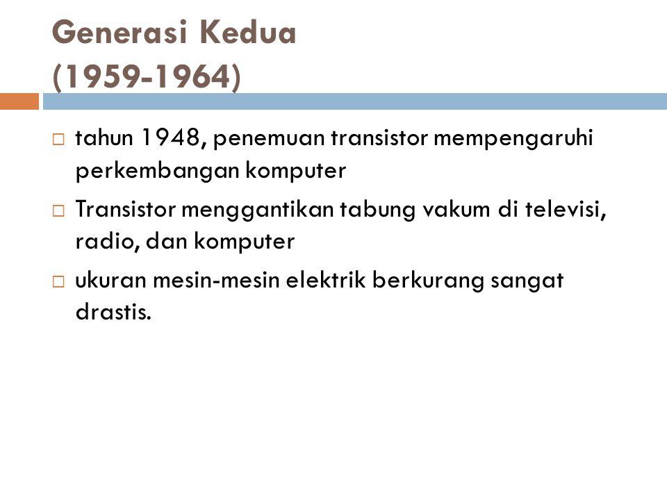 Generasi Kedua (1959-1964)  tahun 1948, penemuan transistor mempengaruhi perkembangan komputer  Transistor menggantikan tabung vakum di televisi, ra