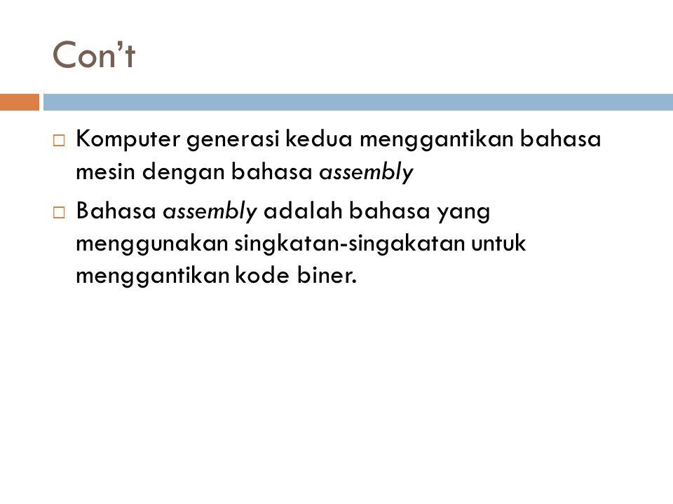 Con't  Komputer generasi kedua menggantikan bahasa mesin dengan bahasa assembly  Bahasa assembly adalah bahasa yang menggunakan singkatan-singakatan
