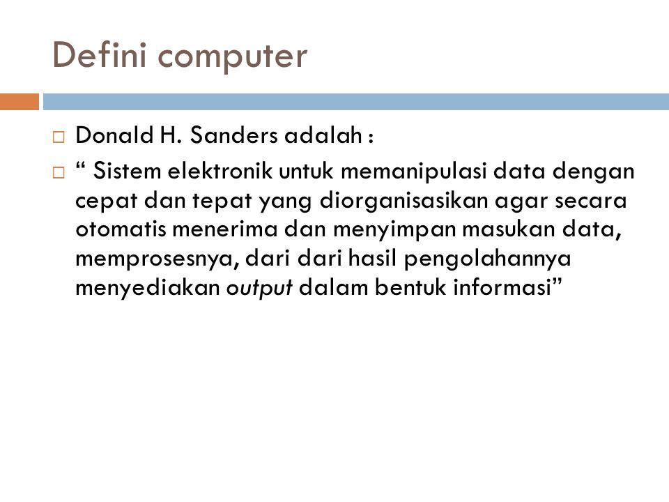 """Defini computer  Donald H. Sanders adalah :  """" Sistem elektronik untuk memanipulasi data dengan cepat dan tepat yang diorganisasikan agar secara oto"""