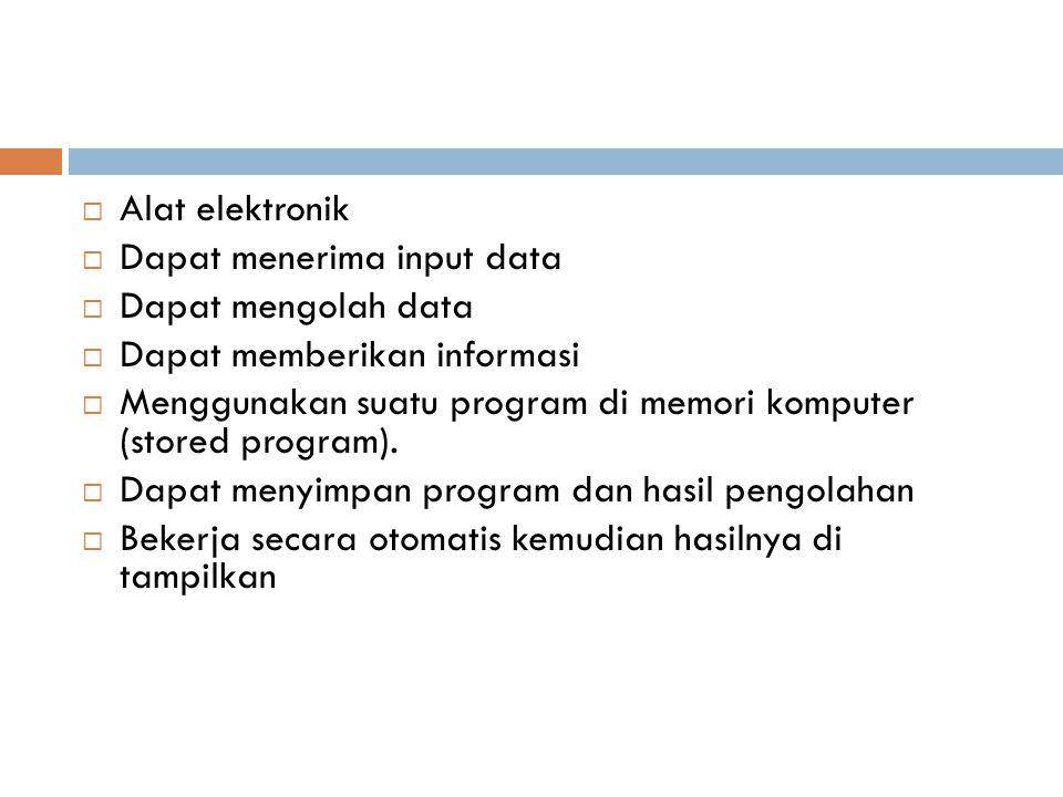  Alat elektronik  Dapat menerima input data  Dapat mengolah data  Dapat memberikan informasi  Menggunakan suatu program di memori komputer (store