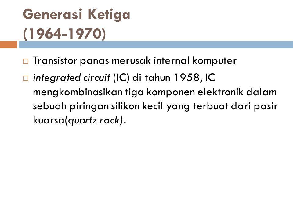 Generasi Ketiga (1964-1970)  Transistor panas merusak internal komputer  integrated circuit (IC) di tahun 1958, IC mengkombinasikan tiga komponen el