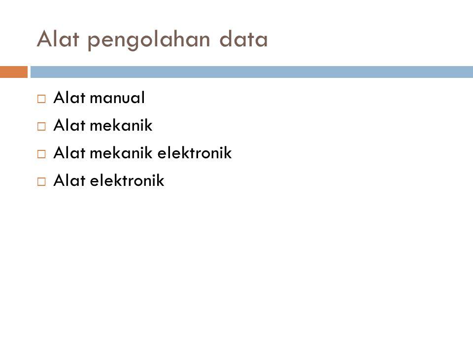 Alat pengolahan data  Alat manual  Alat mekanik  Alat mekanik elektronik  Alat elektronik