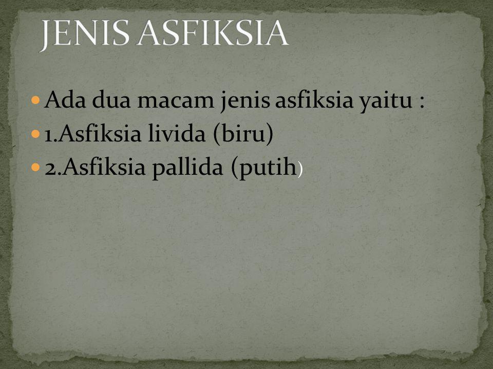 Ada dua macam jenis asfiksia yaitu : 1.Asfiksia livida (biru) 2.Asfiksia pallida (putih )