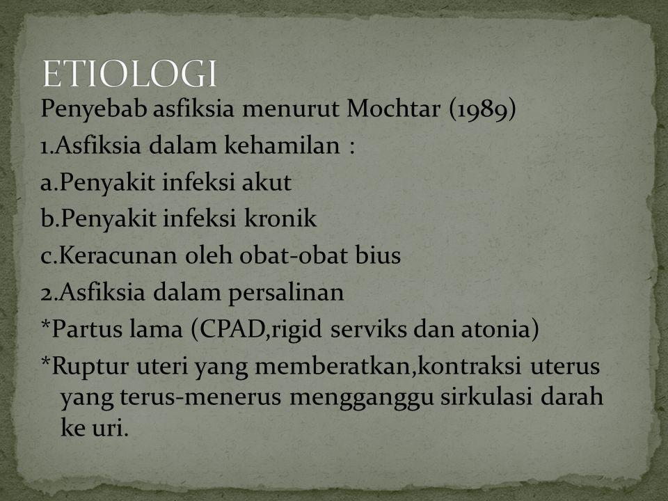 Penyebab asfiksia menurut Mochtar (1989) 1.Asfiksia dalam kehamilan : a.Penyakit infeksi akut b.Penyakit infeksi kronik c.Keracunan oleh obat-obat bius 2.Asfiksia dalam persalinan *Partus lama (CPAD,rigid serviks dan atonia) *Ruptur uteri yang memberatkan,kontraksi uterus yang terus-menerus mengganggu sirkulasi darah ke uri.