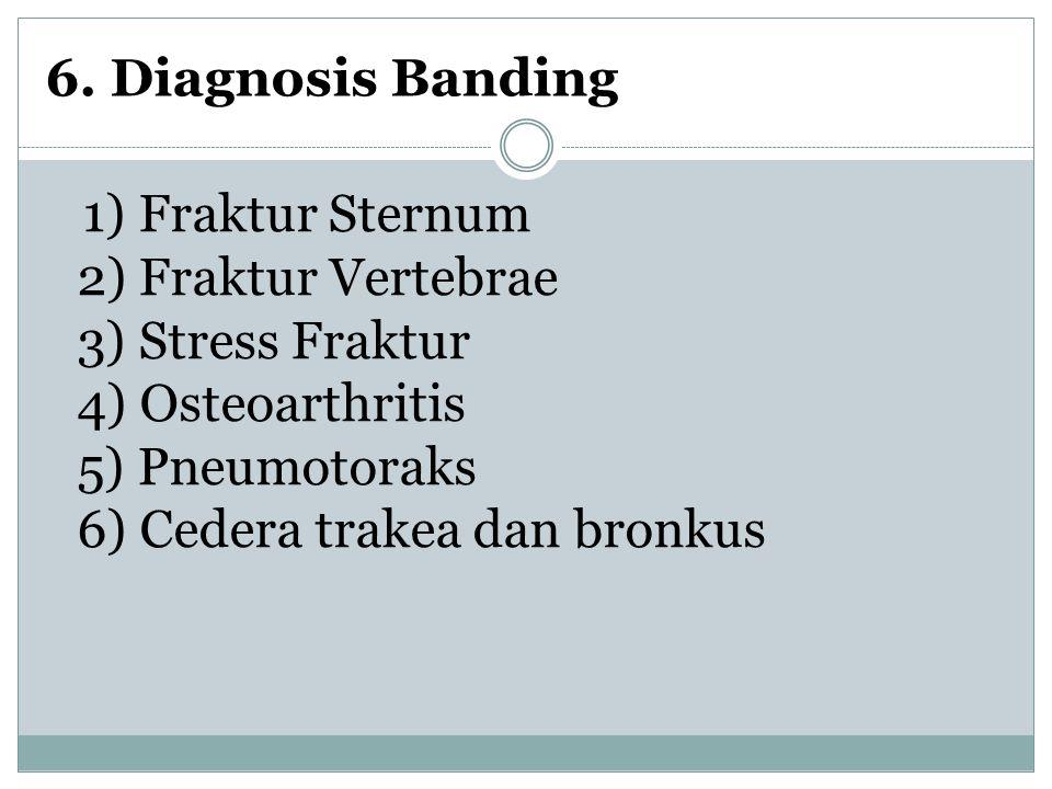 6. Diagnosis Banding 1) Fraktur Sternum 2) Fraktur Vertebrae 3) Stress Fraktur 4) Osteoarthritis 5) Pneumotoraks 6) Cedera trakea dan bronkus