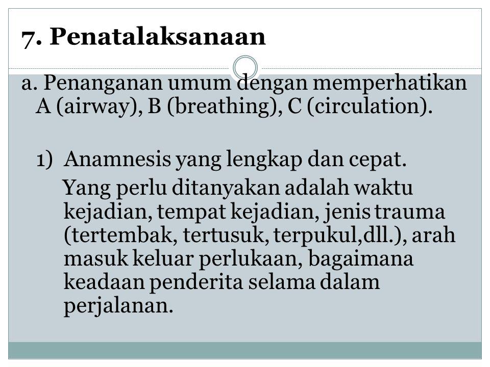7. Penatalaksanaan a. Penanganan umum dengan memperhatikan A (airway), B (breathing), C (circulation). 1) Anamnesis yang lengkap dan cepat. Yang perlu