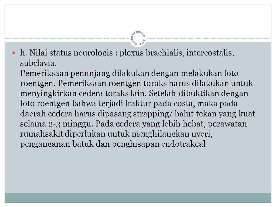 h. Nilai status neurologis : plexus brachialis, intercostalis, subclavia. Pemeriksaan penunjang dilakukan dengan melakukan foto roentgen. Pemeriksaan