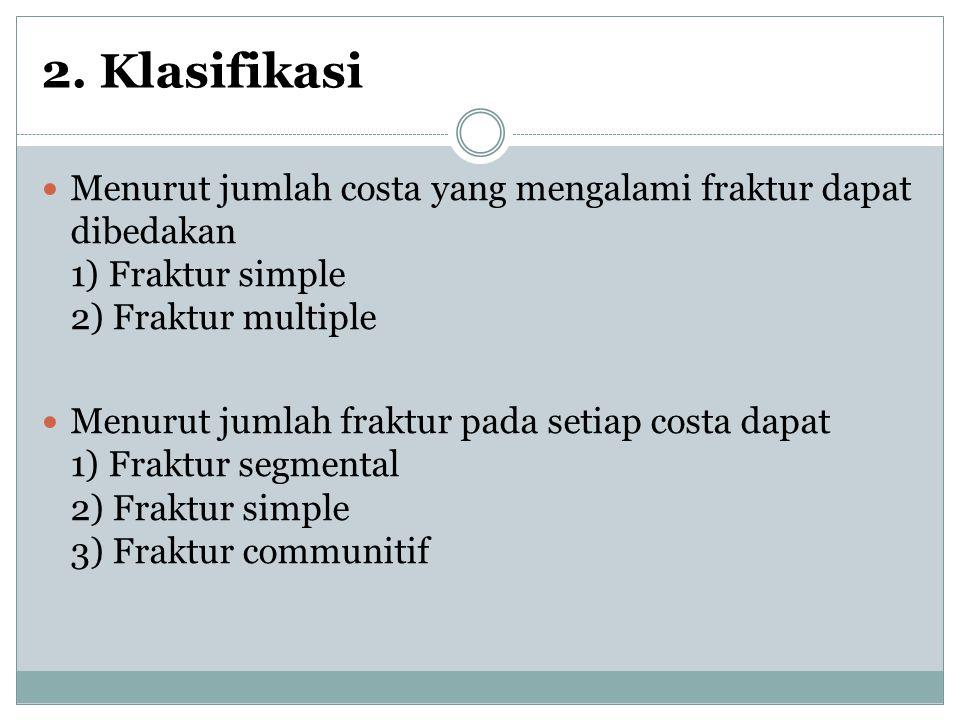2. Klasifikasi Menurut jumlah costa yang mengalami fraktur dapat dibedakan 1) Fraktur simple 2) Fraktur multiple Menurut jumlah fraktur pada setiap co