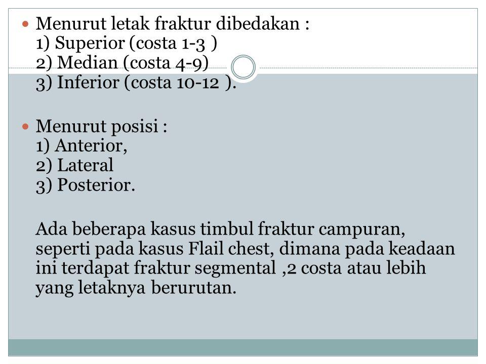 Menurut letak fraktur dibedakan : 1) Superior (costa 1-3 ) 2) Median (costa 4-9) 3) Inferior (costa 10-12 ). Menurut posisi : 1) Anterior, 2) Lateral