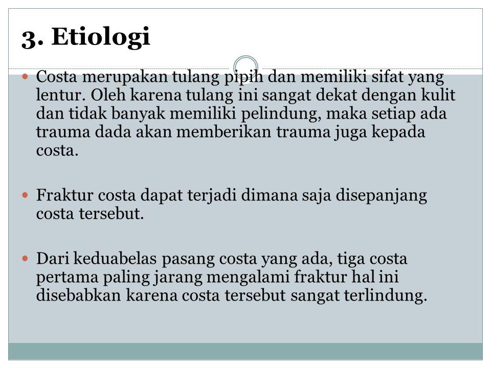 3. Etiologi Costa merupakan tulang pipih dan memiliki sifat yang lentur. Oleh karena tulang ini sangat dekat dengan kulit dan tidak banyak memiliki pe